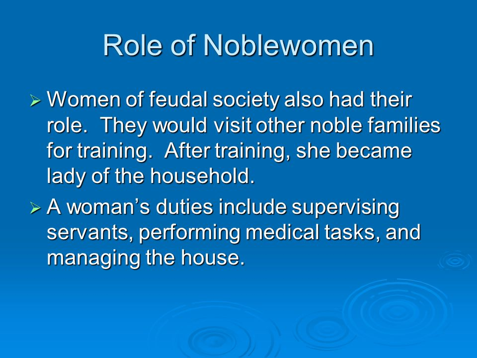 Role of Noblewomen  Women of feudal society also had their role. They would visit other noble families for training. After training, she became lady