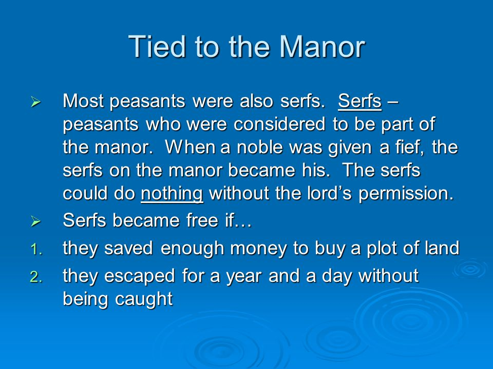 Tied to the Manor  Most peasants were also serfs. Serfs – peasants who were considered to be part of the manor. When a noble was given a fief, the se