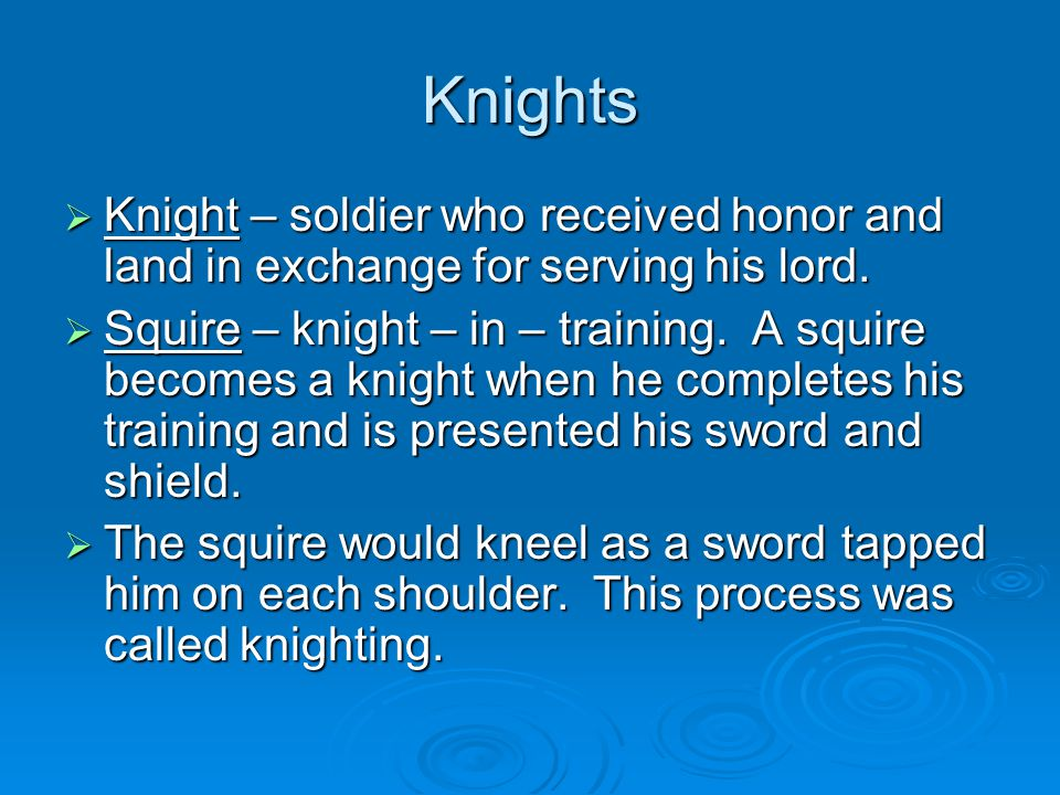 Knights  Knight – soldier who received honor and land in exchange for serving his lord.  Squire – knight – in – training. A squire becomes a knight