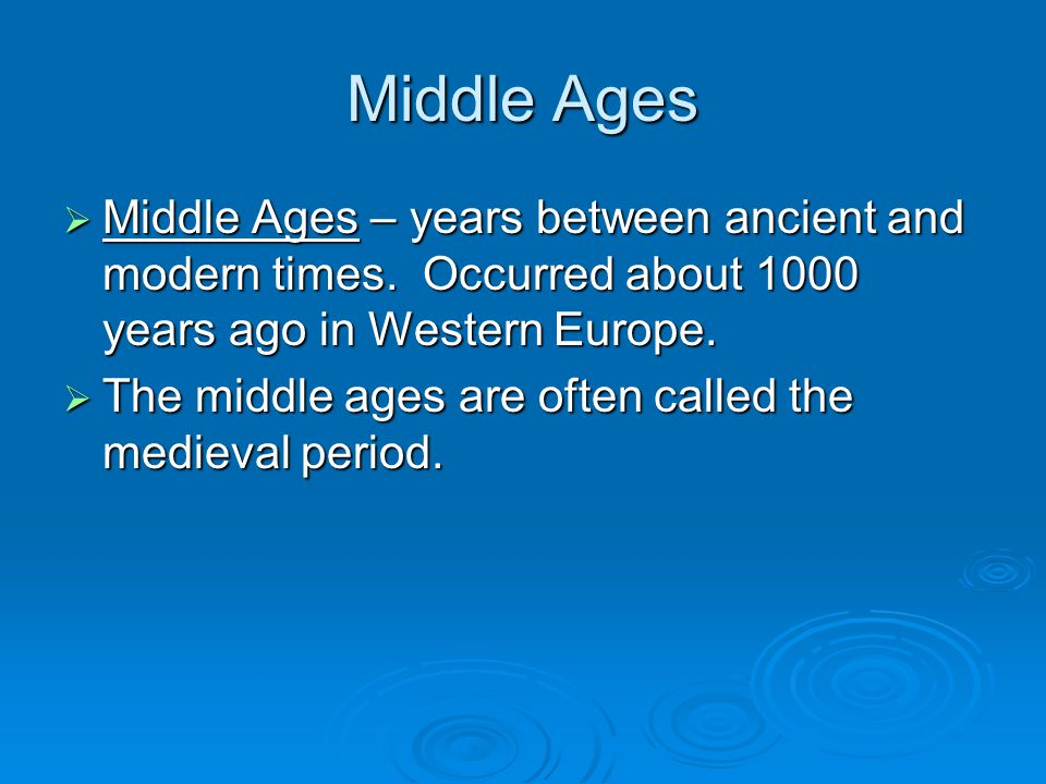 Middle Ages  Middle Ages – years between ancient and modern times. Occurred about 1000 years ago in Western Europe.  The middle ages are often calle