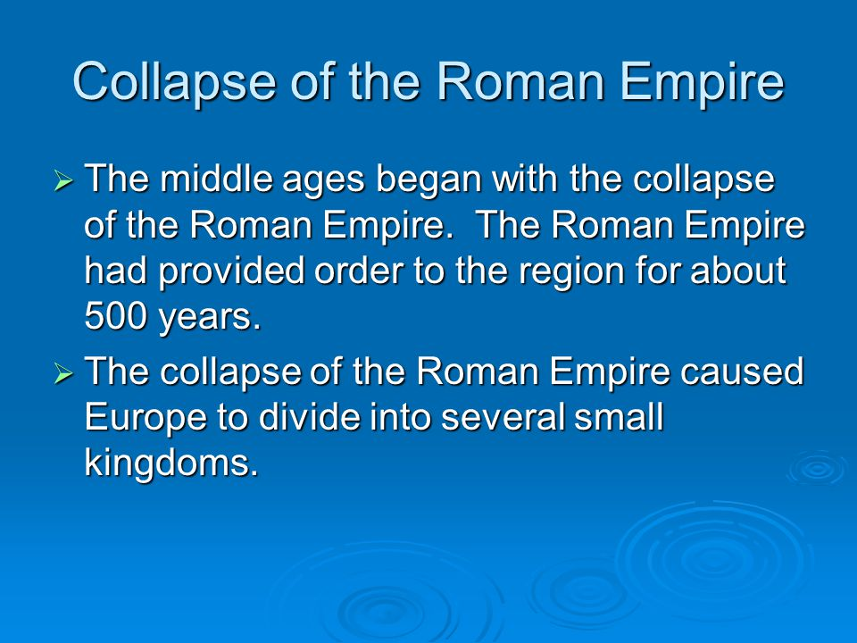 Collapse of the Roman Empire  The middle ages began with the collapse of the Roman Empire. The Roman Empire had provided order to the region for abou