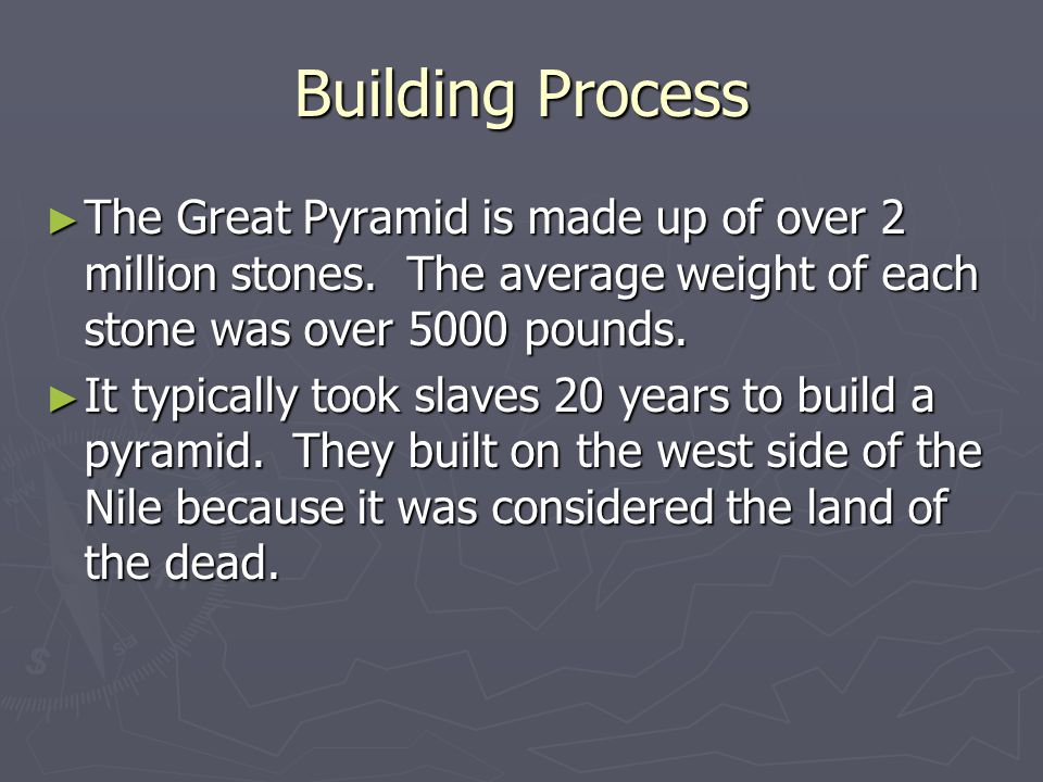 Building Process ► The Great Pyramid is made up of over 2 million stones. The average weight of each stone was over 5000 pounds. ► It typically took s