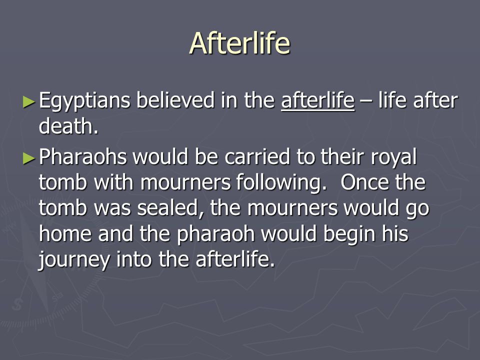 Afterlife ► Egyptians believed in the afterlife – life after death. ► Pharaohs would be carried to their royal tomb with mourners following. Once the