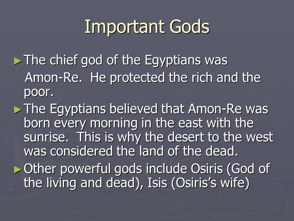 Important Gods ► The chief god of the Egyptians was Amon-Re. He protected the rich and the poor. Amon-Re. He protected the rich and the poor. ► The Eg