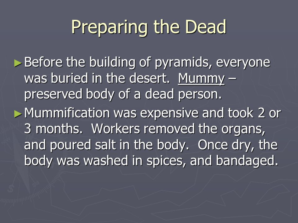 Preparing the Dead ► Before the building of pyramids, everyone was buried in the desert. Mummy – preserved body of a dead person. ► Mummification was