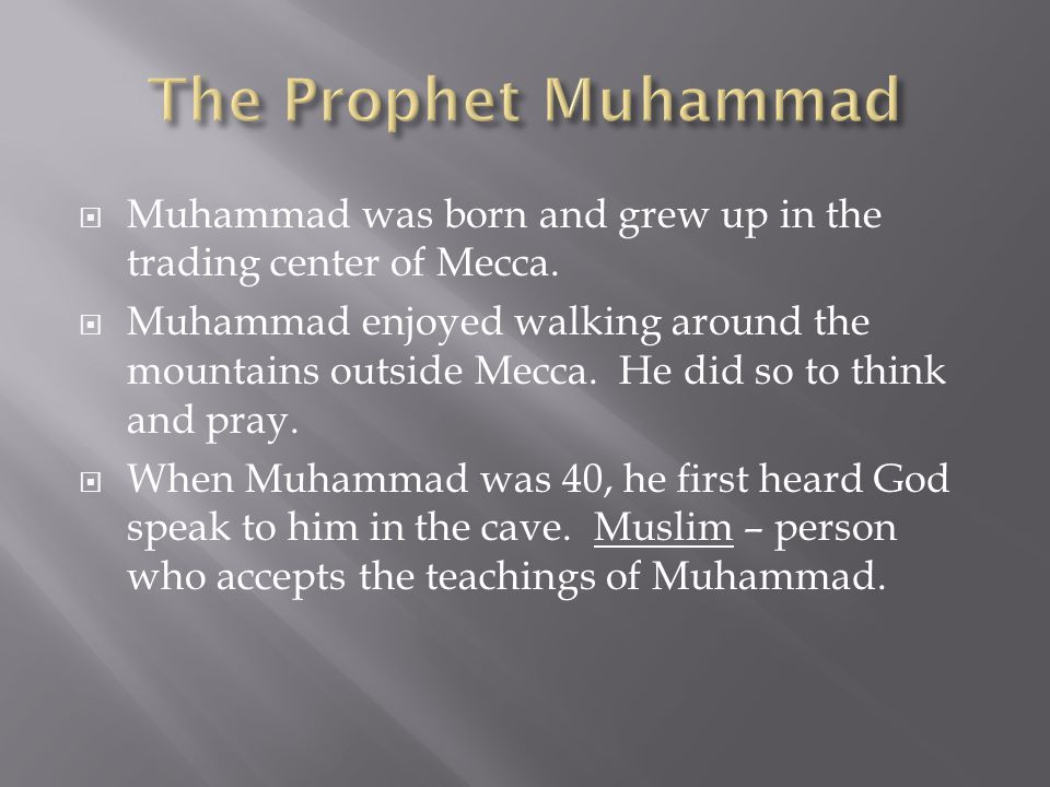  Muhammad was born and grew up in the trading center of Mecca.  Muhammad enjoyed walking around the mountains outside Mecca. He did so to think and