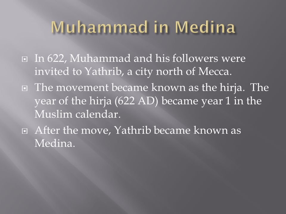  In 622, Muhammad and his followers were invited to Yathrib, a city north of Mecca.  The movement became known as the hirja. The year of the hirja (