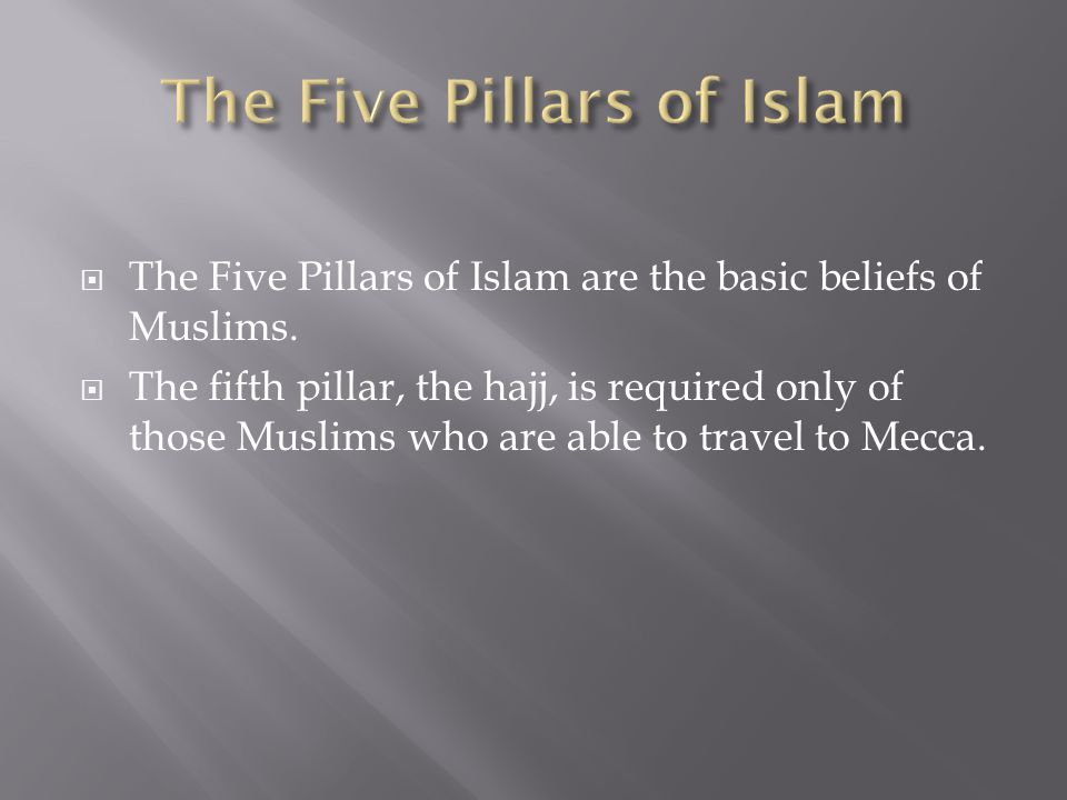  The Five Pillars of Islam are the basic beliefs of Muslims.  The fifth pillar, the hajj, is required only of those Muslims who are able to travel t