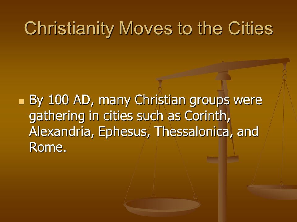 Christianity Moves to the Cities By 100 AD, many Christian groups were gathering in cities such as Corinth, Alexandria, Ephesus, Thessalonica, and Rom