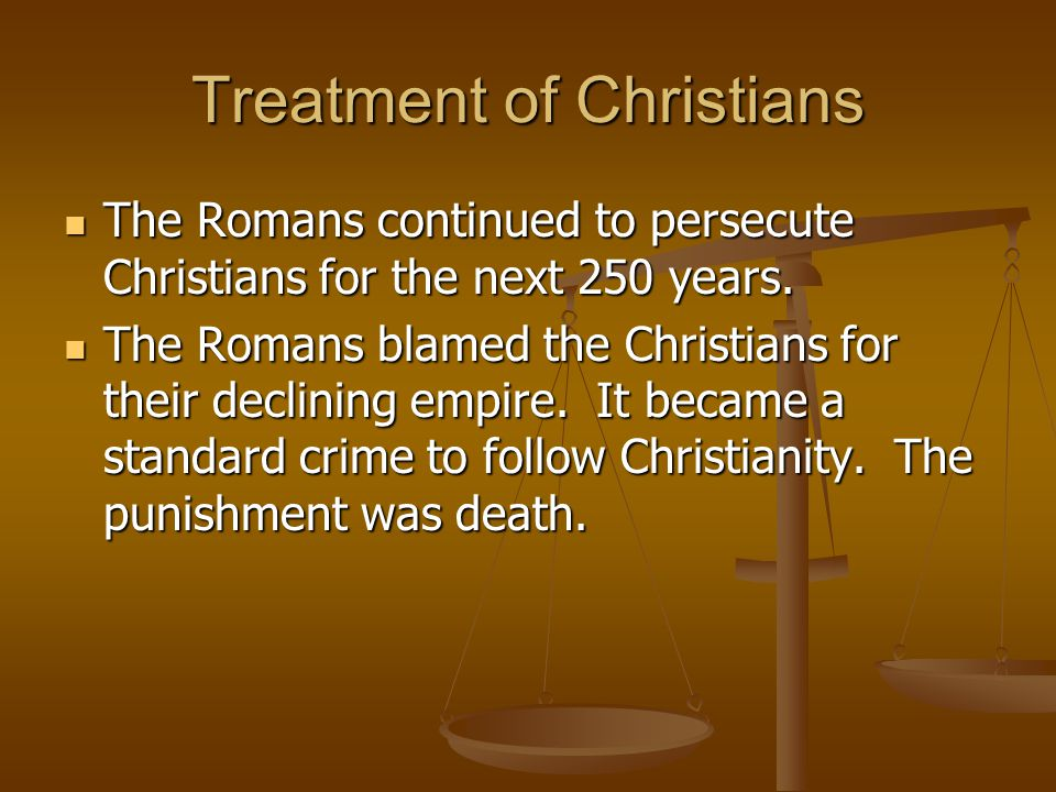 Treatment of Christians The Romans continued to persecute Christians for the next 250 years. The Romans continued to persecute Christians for the next