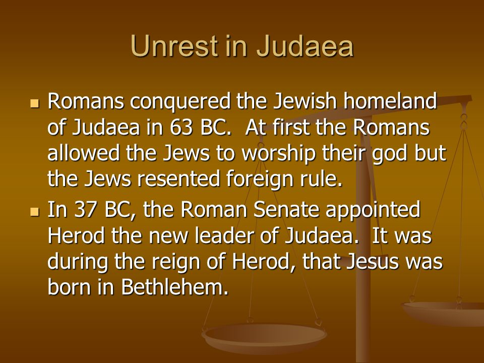 Unrest in Judaea Romans conquered the Jewish homeland of Judaea in 63 BC. At first the Romans allowed the Jews to worship their god but the Jews resen