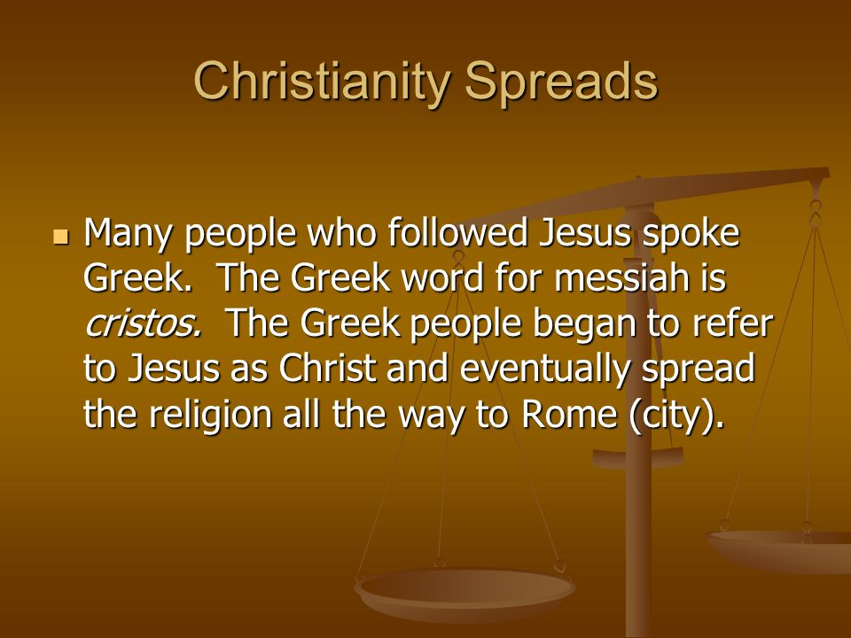 Christianity Spreads Many people who followed Jesus spoke Greek. The Greek word for messiah is cristos. The Greek people began to refer to Jesus as Ch