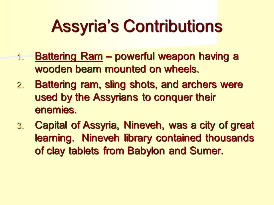 Assyria's Contributions 1.Battering Ram – powerful weapon having a wooden beam mounted on wheels.