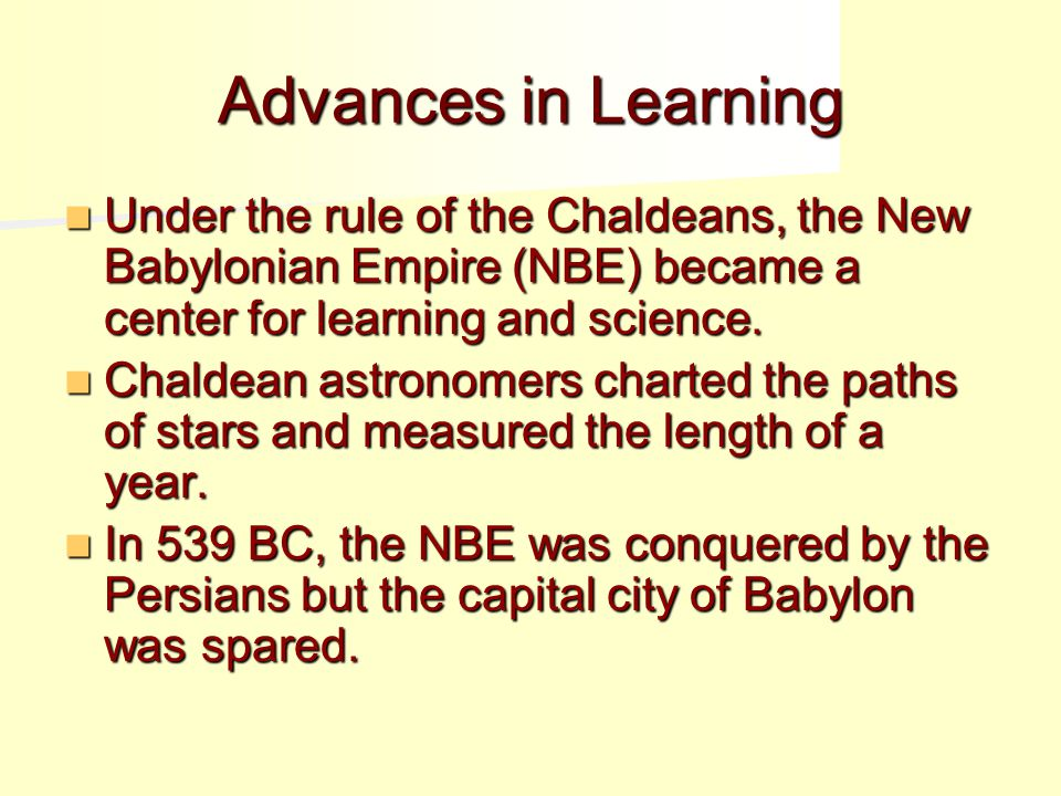 Advances in Learning Under the rule of the Chaldeans, the New Babylonian Empire (NBE) became a center for learning and science.