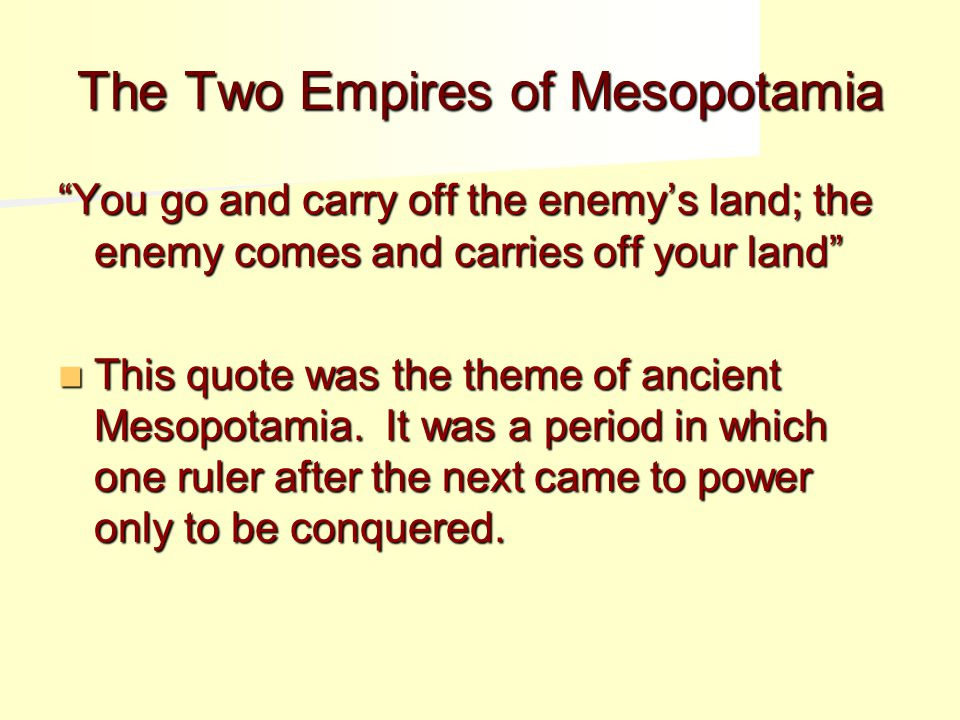 The Two Empires of Mesopotamia You go and carry off the enemy's land; the enemy comes and carries off your land This quote was the theme of ancient Mesopotamia.