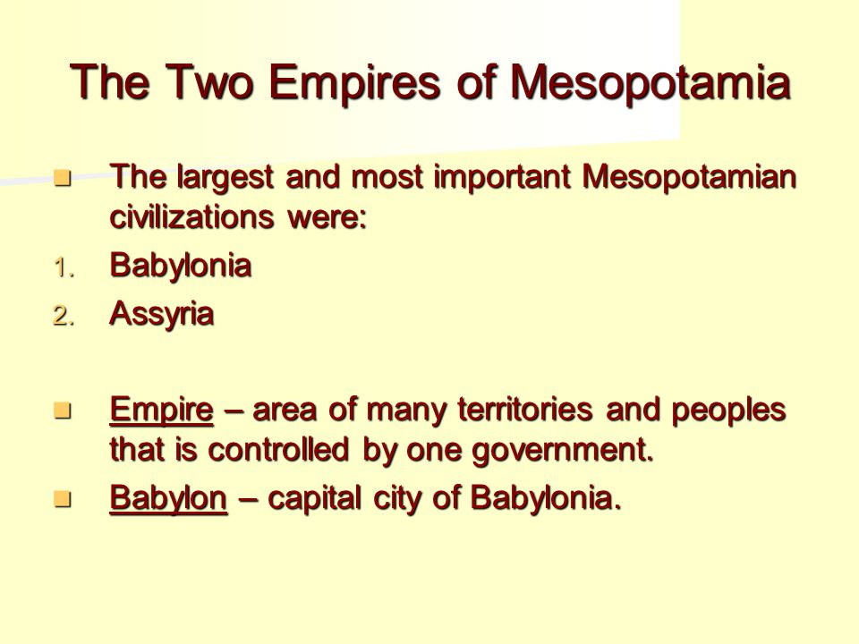 The Two Empires of Mesopotamia The largest and most important Mesopotamian civilizations were: The largest and most important Mesopotamian civilizations were: 1.