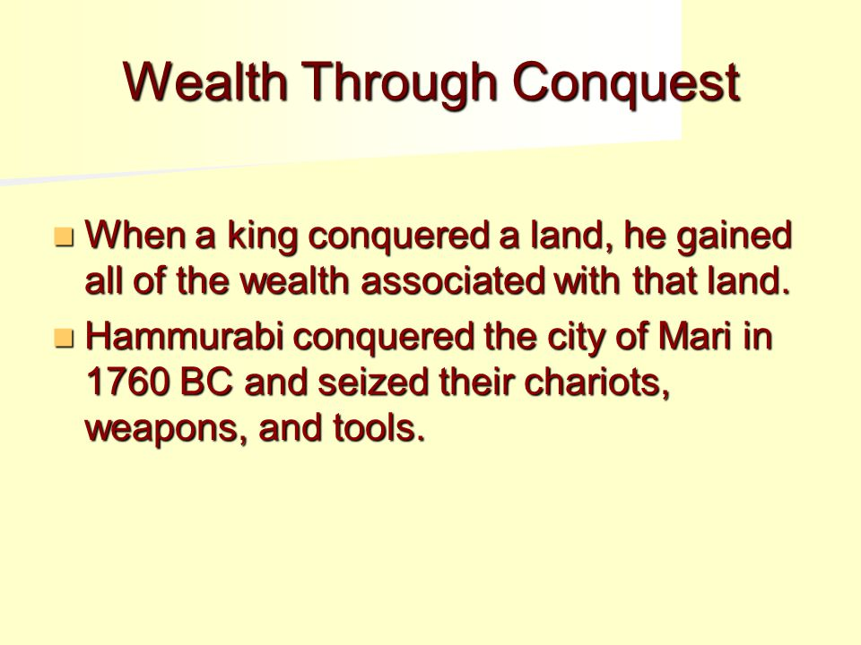 Wealth Through Conquest When a king conquered a land, he gained all of the wealth associated with that land.