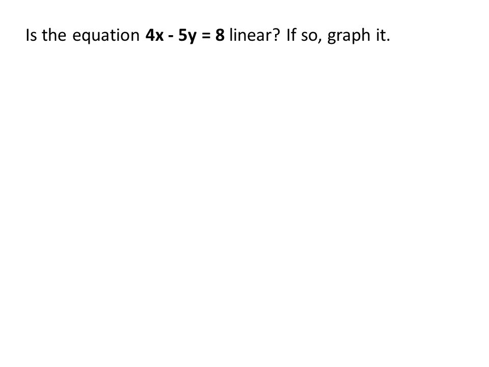 Is the equation 4x - 5y = 8 linear? If so, graph it.