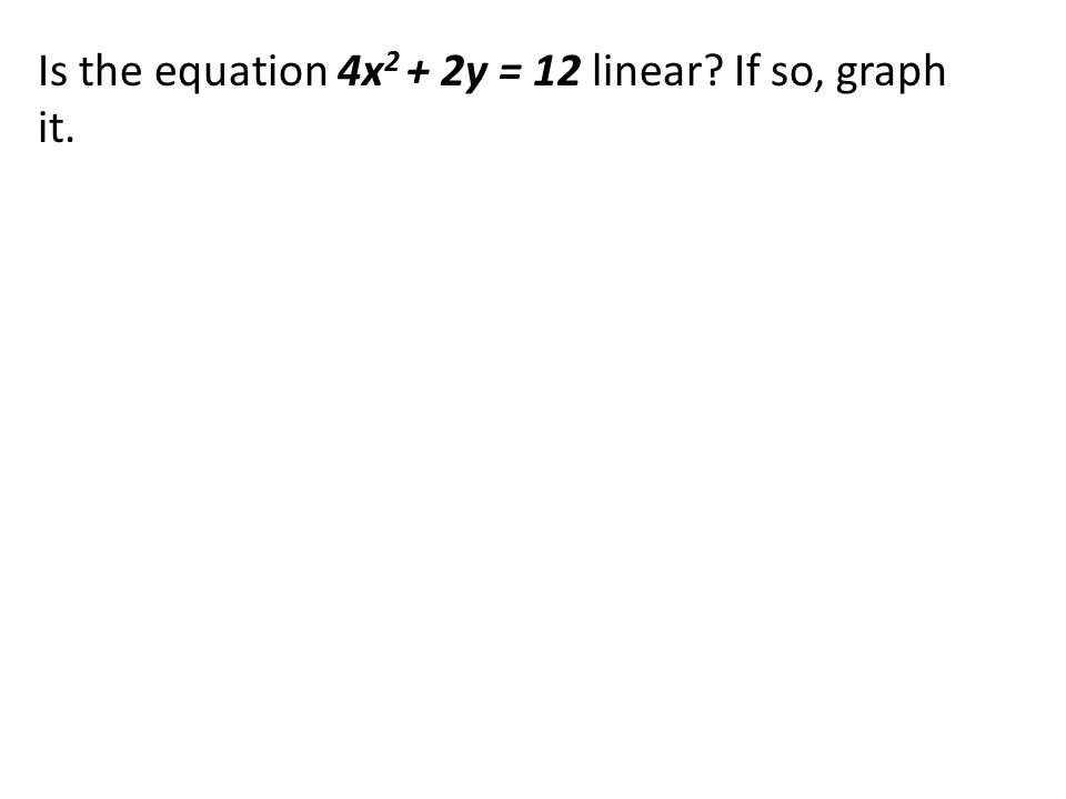 Is the equation 4x 2 + 2y = 12 linear? If so, graph it.