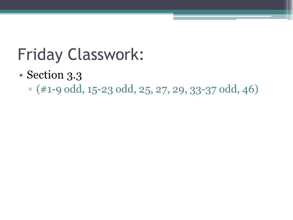Friday Classwork: Section 3.3 ▫(#1-9 odd, 15-23 odd, 25, 27, 29, 33-37 odd, 46)