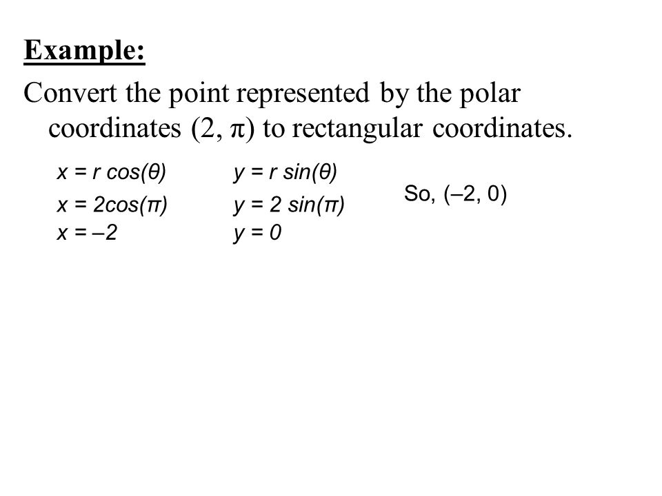 Example: Convert the point represented by the polar coordinates (2, π) to rectangular coordinates. x = r cos(θ) x = 2cos(π) x = –2 y = r sin(θ) y = 2