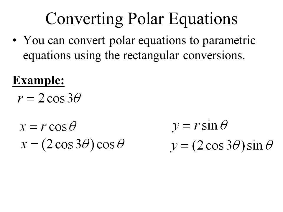 Converting Polar Equations You can convert polar equations to parametric equations using the rectangular conversions. Example: