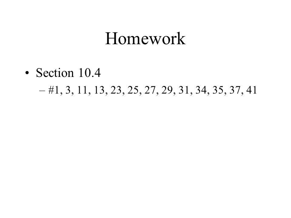Homework Section 10.4 –#1, 3, 11, 13, 23, 25, 27, 29, 31, 34, 35, 37, 41