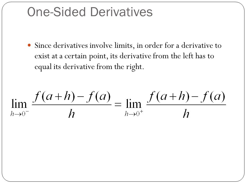One-Sided Derivatives Since derivatives involve limits, in order for a derivative to exist at a certain point, its derivative from the left has to equal its derivative from the right.