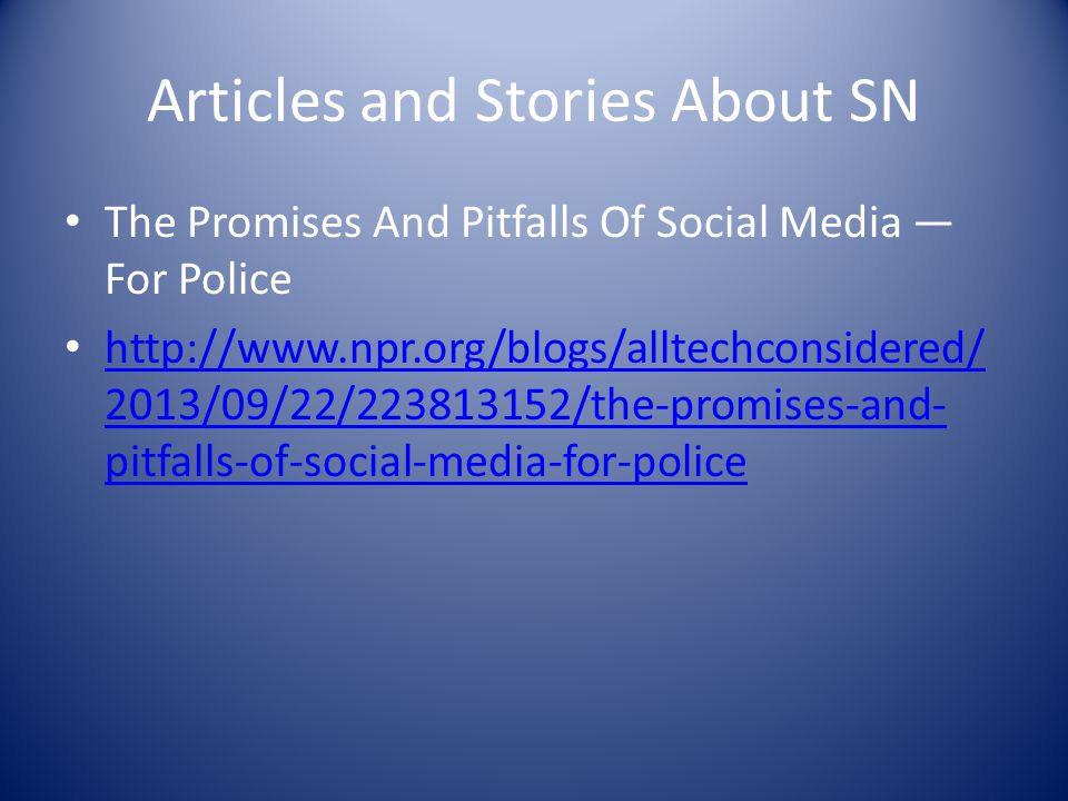 Articles and Stories About SN The Promises And Pitfalls Of Social Media — For Police http://www.npr.org/blogs/alltechconsidered/ 2013/09/22/223813152/the-promises-and- pitfalls-of-social-media-for-police http://www.npr.org/blogs/alltechconsidered/ 2013/09/22/223813152/the-promises-and- pitfalls-of-social-media-for-police