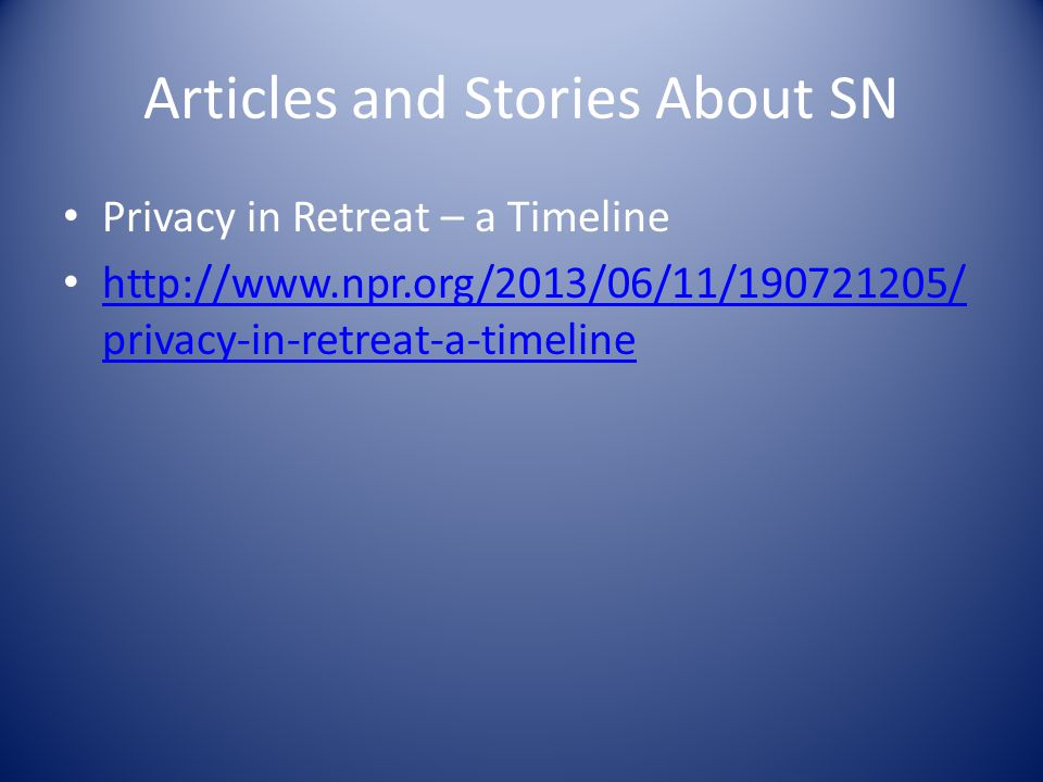 Articles and Stories About SN Privacy in Retreat – a Timeline http://www.npr.org/2013/06/11/190721205/ privacy-in-retreat-a-timeline http://www.npr.org/2013/06/11/190721205/ privacy-in-retreat-a-timeline