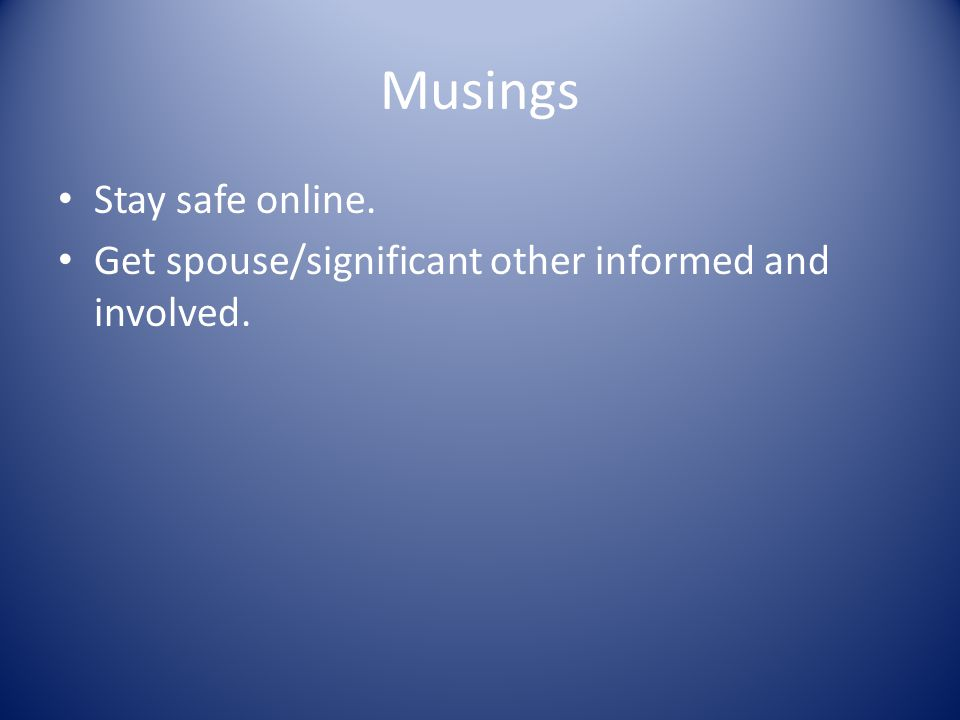 Musings Stay safe online. Get spouse/significant other informed and involved.