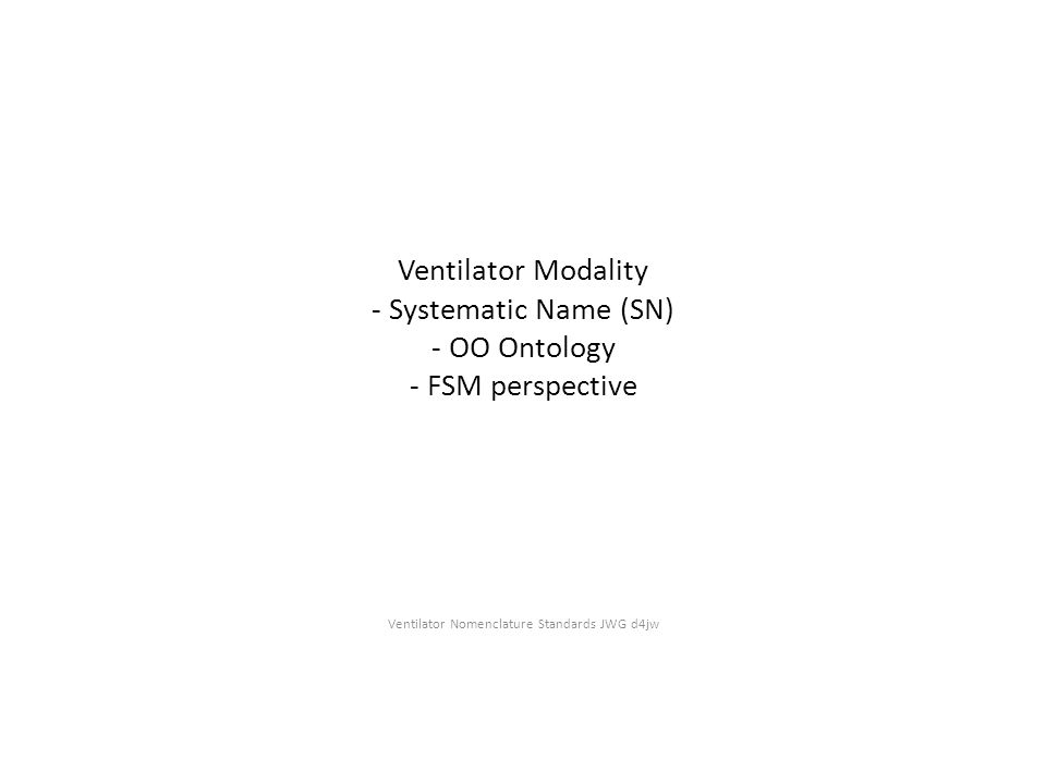 Introduction Formal definition of Ventilator Mode names involves developing a systematic syntax, or Systematic Name (SN) , based on a formal methodology, in this case, Object-Oriented Ontology (OOO).
