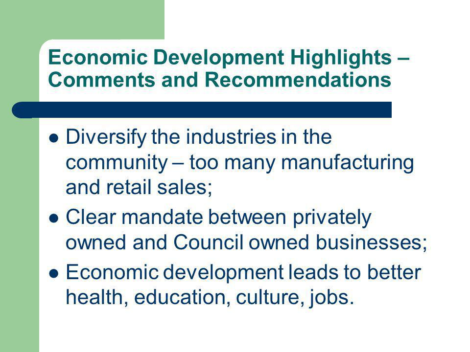 Economic Development Highlights – Comments and Recommendations Diversify the industries in the community – too many manufacturing and retail sales; Clear mandate between privately owned and Council owned businesses; Economic development leads to better health, education, culture, jobs.