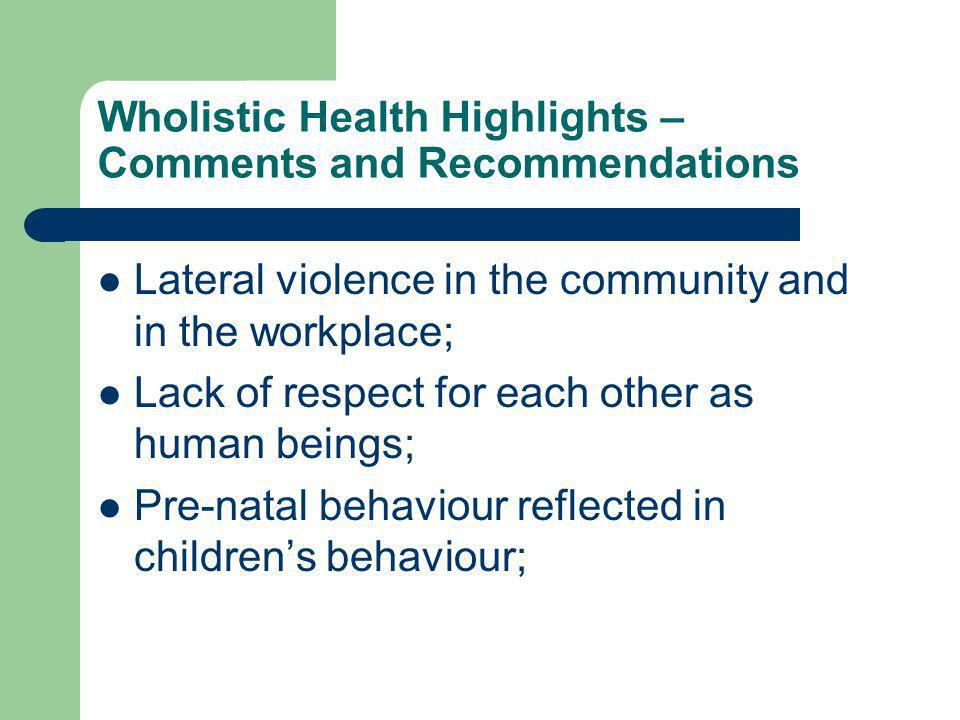 Wholistic Health Highlights – Comments and Recommendations Lateral violence in the community and in the workplace; Lack of respect for each other as human beings; Pre-natal behaviour reflected in children's behaviour;