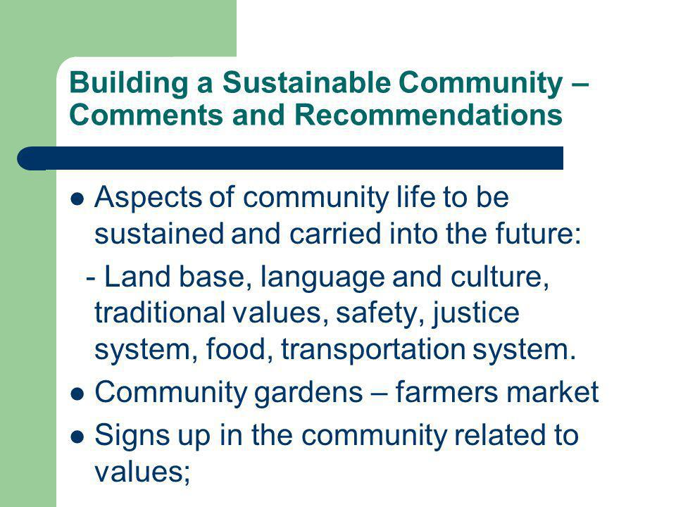 Building a Sustainable Community – Comments and Recommendations Aspects of community life to be sustained and carried into the future: - Land base, language and culture, traditional values, safety, justice system, food, transportation system.