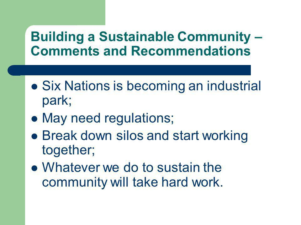 Building a Sustainable Community – Comments and Recommendations Six Nations is becoming an industrial park; May need regulations; Break down silos and start working together; Whatever we do to sustain the community will take hard work.