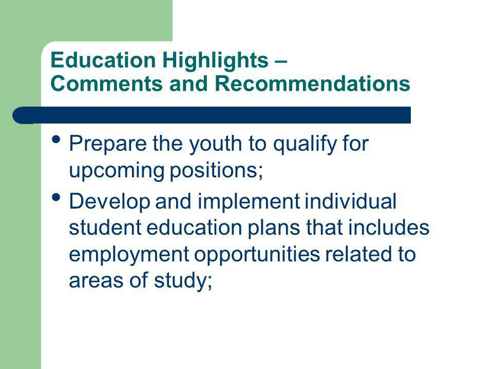 Education Highlights – Comments and Recommendations Prepare the youth to qualify for upcoming positions; Develop and implement individual student education plans that includes employment opportunities related to areas of study;