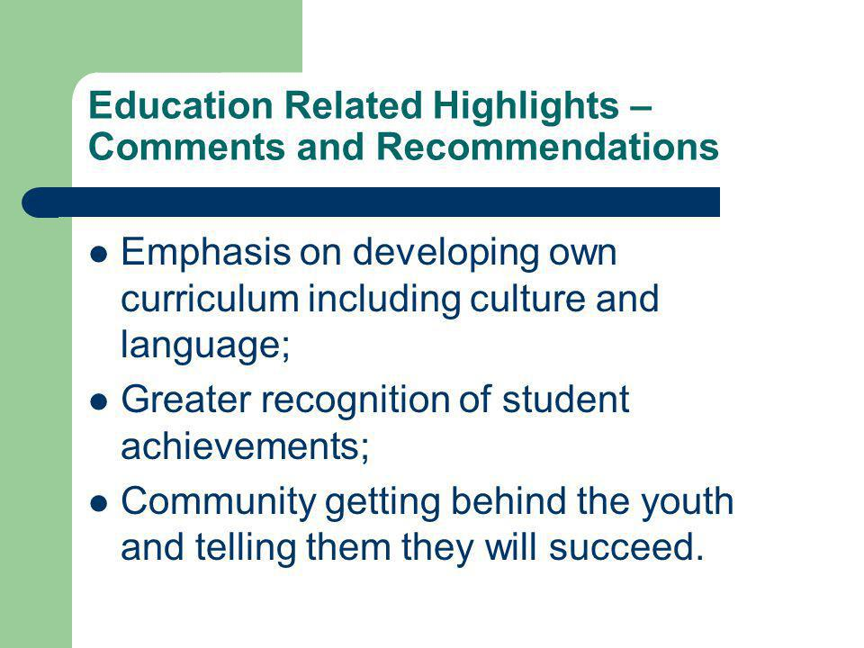 Education Related Highlights – Comments and Recommendations Emphasis on developing own curriculum including culture and language; Greater recognition of student achievements; Community getting behind the youth and telling them they will succeed.