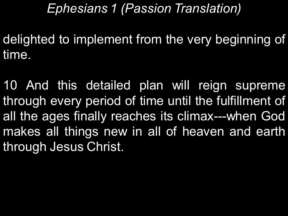 Ephesians 1 (Passion Translation) delighted to implement from the very beginning of time. 10 And this detailed plan will reign supreme through every p