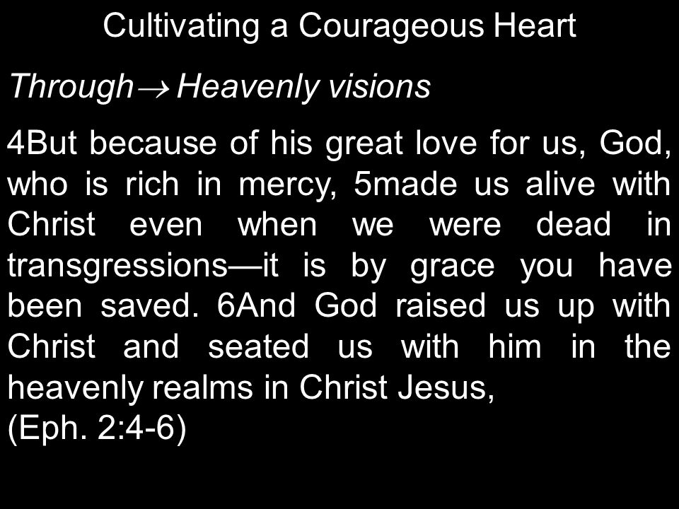 Cultivating a Courageous Heart Through  Heavenly visions 4But because of his great love for us, God, who is rich in mercy, 5made us alive with Christ even when we were dead in transgressions—it is by grace you have been saved.