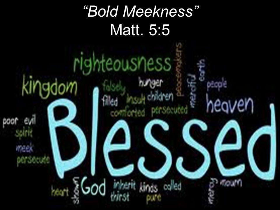 Bold Meekness Matt. 5:5