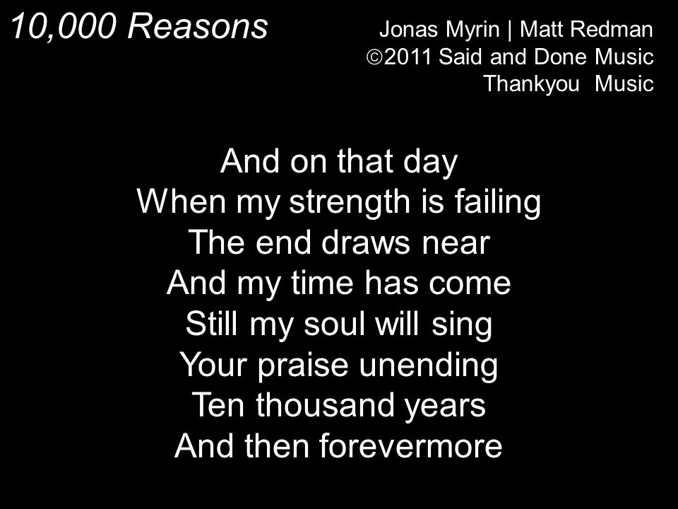 10,000 Reasons Jonas Myrin | Matt Redman  2011 Said and Done Music Thankyou Music And on that day When my strength is failing The end draws near And my time has come Still my soul will sing Your praise unending Ten thousand years And then forevermore