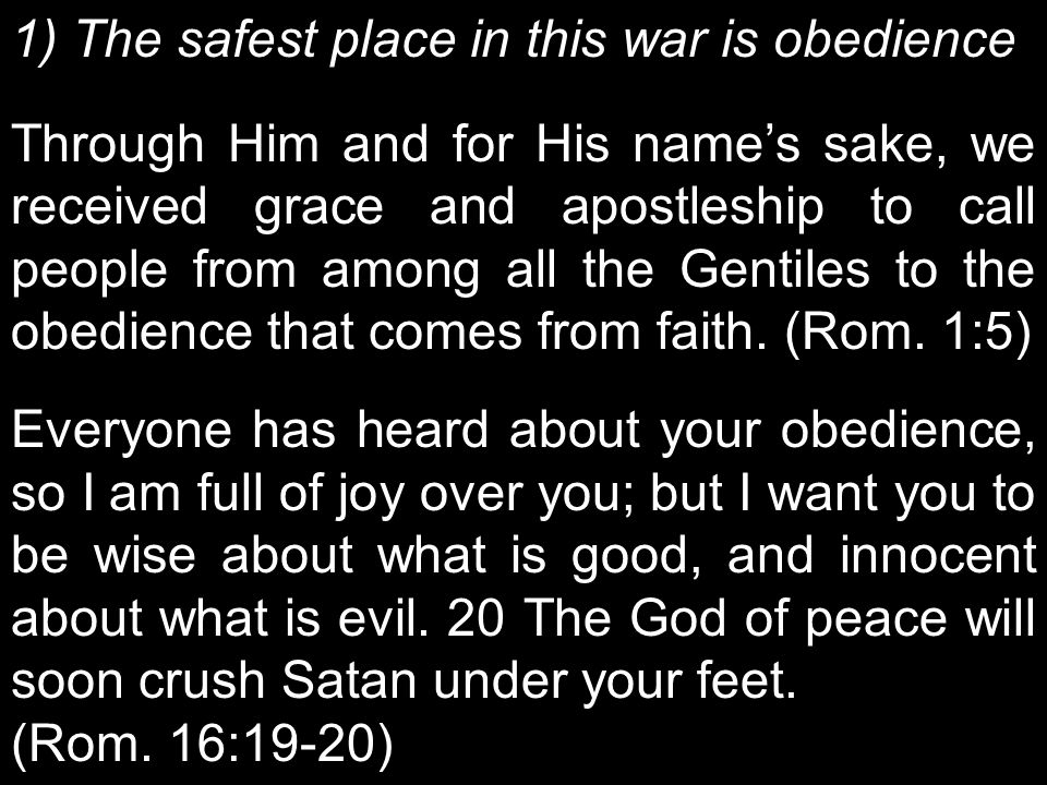 1) The safest place in this war is obedience Through Him and for His name's sake, we received grace and apostleship to call people from among all the Gentiles to the obedience that comes from faith.