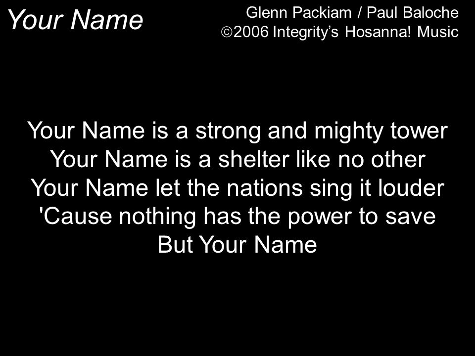 Your Name Glenn Packiam / Paul Baloche  2006 Integrity's Hosanna.