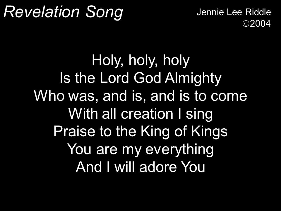 Revelation Song Jennie Lee Riddle  2004 Holy, holy, holy Is the Lord God Almighty Who was, and is, and is to come With all creation I sing Praise to the King of Kings You are my everything And I will adore You