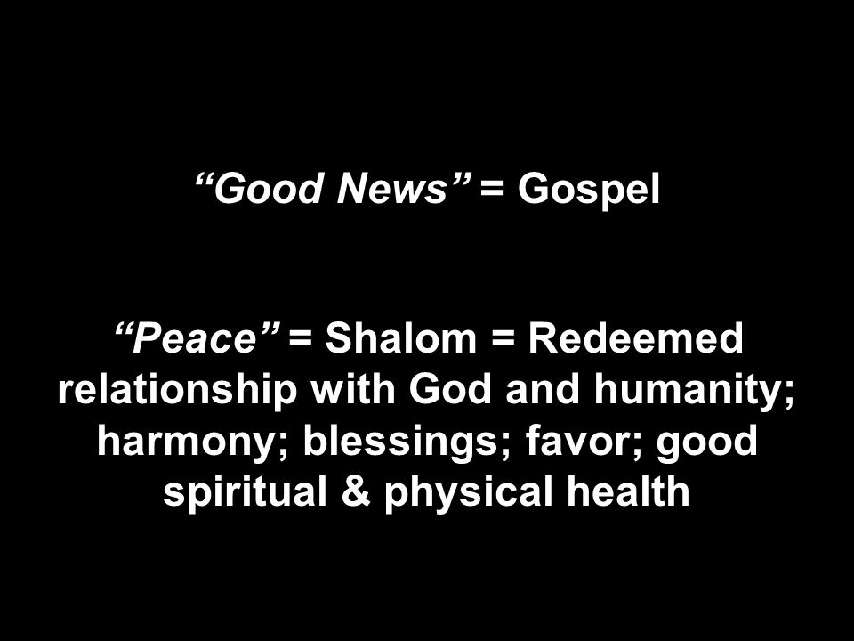 The next day John saw Jesus coming toward him and said, Behold, the Lamb of God, who takes away the sin of the world! John 1:29 Good News = Gospel Peace = Shalom = Redeemed relationship with God and humanity; harmony; blessings; favor; good spiritual & physical health