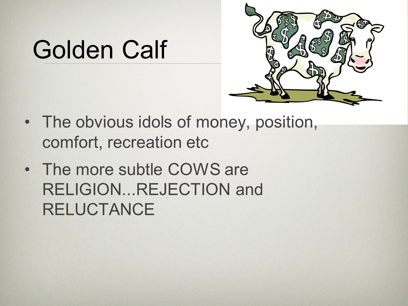 Golden Calf The obvious idols of money, position, comfort, recreation etc The more subtle COWS are RELIGION...REJECTION and RELUCTANCE
