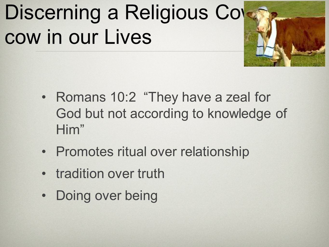 Discerning a Religious Cow cow in our Lives Romans 10:2 They have a zeal for God but not according to knowledge of Him Promotes ritual over relationship tradition over truth Doing over being