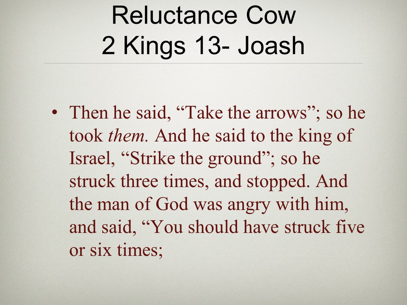 "Reluctance Cow 2 Kings 13- Joash Then he said, ""Take the arrows""; so he took them. And he said to the king of Israel, ""Strike the ground""; so he struc"