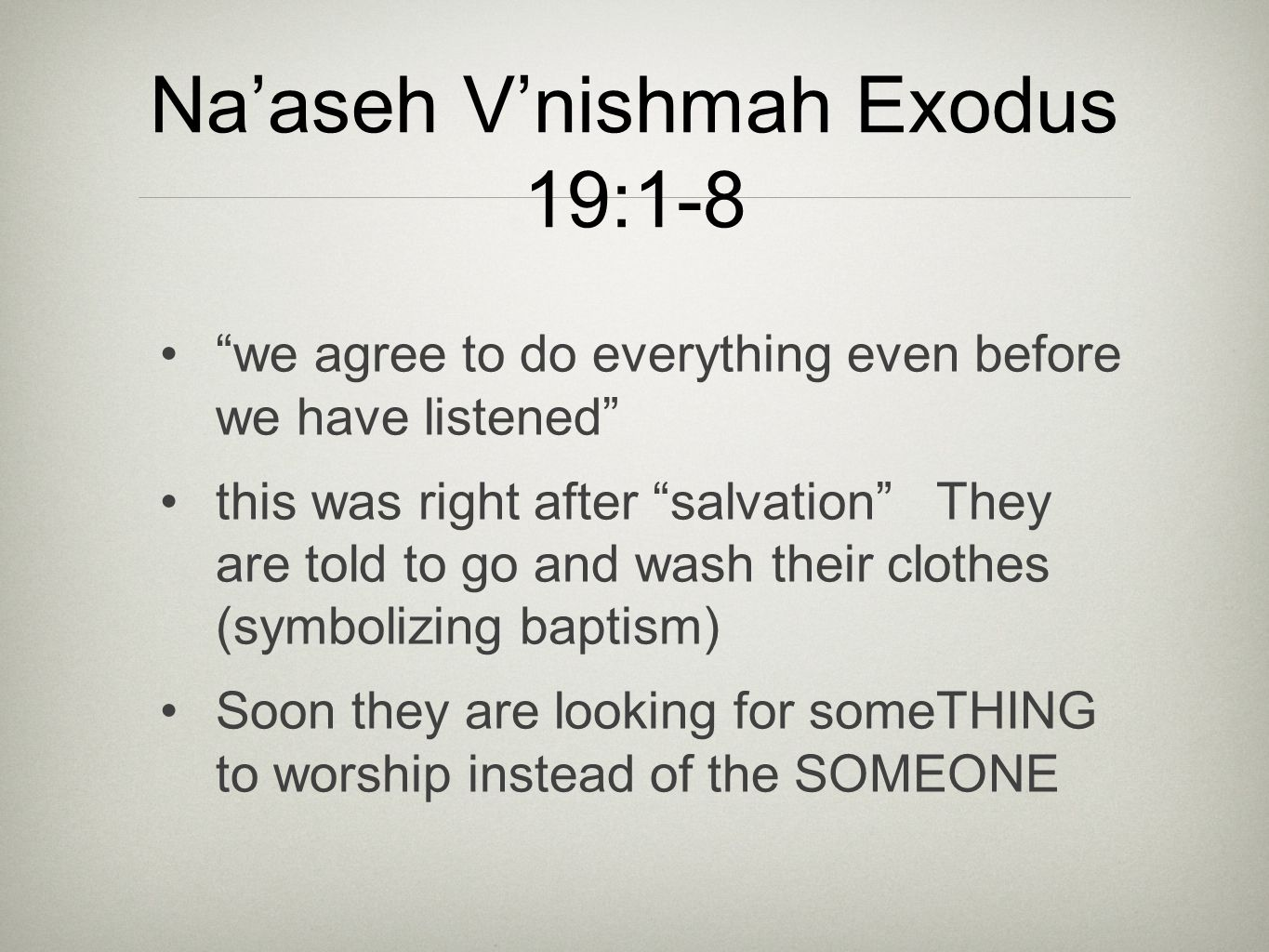"Na'aseh V'nishmah Exodus 19:1-8 ""we agree to do everything even before we have listened"" this was right after ""salvation"" They are told to go and wash"